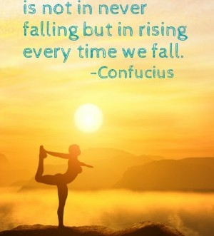 """Our greatest glory is not in never falling but in rising every time we fall."" Keep trying!"