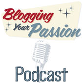blogging your passion podcast - love it