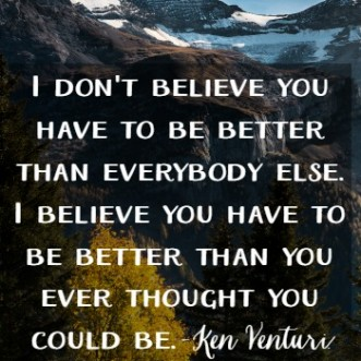 """Motivational quote: """"I don't believe that you have to be better than everybody else. I believe you have to be better than you ever thought you could be."""" -Ken Venturi"""
