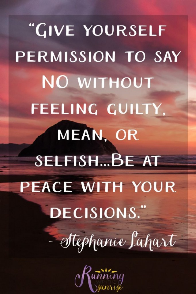 """It's okay to say no. """"Give yourself permission to say NO without feeling guilty, mean, or selfish...Be at peace with your decisions."""" -Stephanie Lahart"""