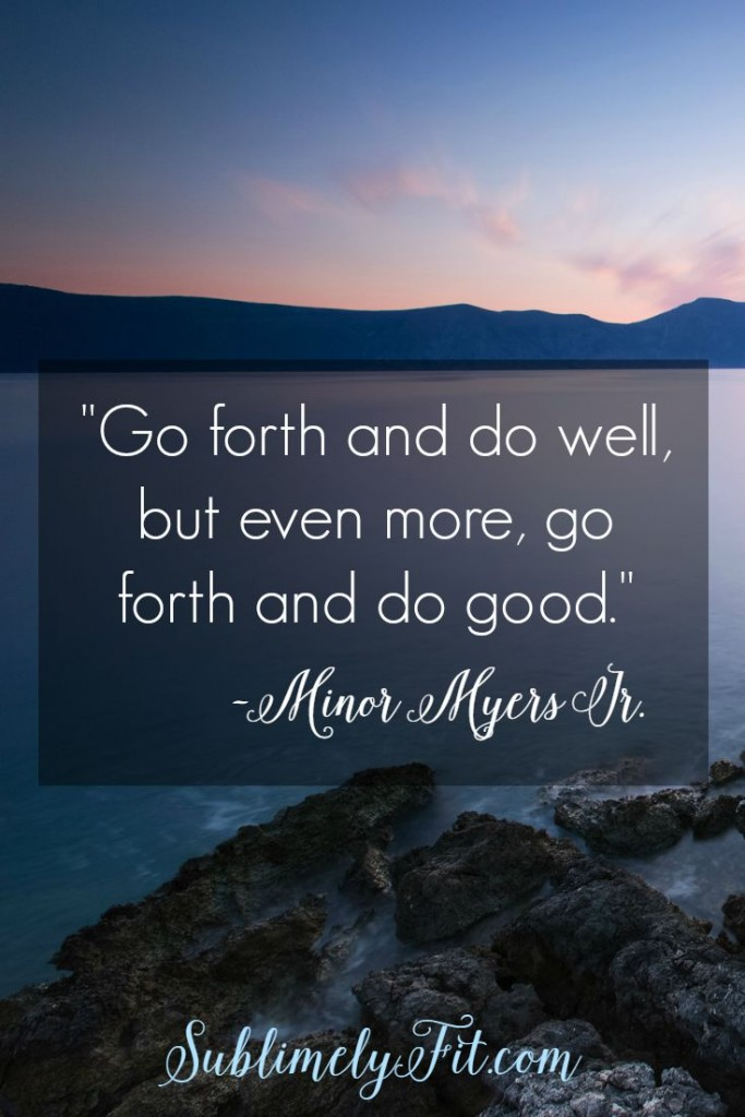 """""""Go forth and do well, but even more, go forth and do good."""" -Minor Myers Jr."""