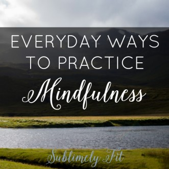 Everyday Ways to Practice Mindfulness: Examples of how you can use mindfulness in your daily life to help you be more content and less stressed out.