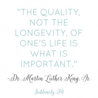 """The quality, not the longevity, of one's life is what is important."" - Dr. Martin Luther King Jr"