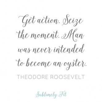 """ Get action. Seize the moment. Man was never intended to become an oyster."" -Theodore Roosevelt"