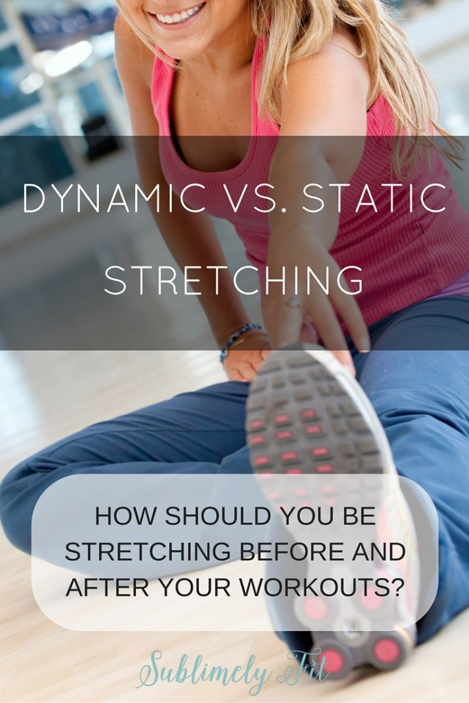 Static vs. Dynamic Stretching: How you should be stretching before and after your workouts.