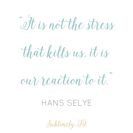 """""""It's not the stress that kills us, it is our reaction to it."""" - Hans Selye"""